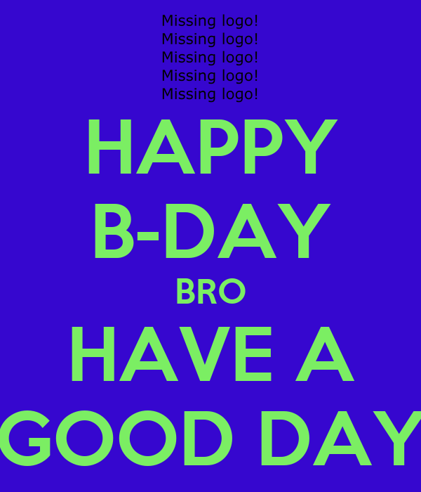 HAPPY B-DAY BRO HAVE A GOOD DAY