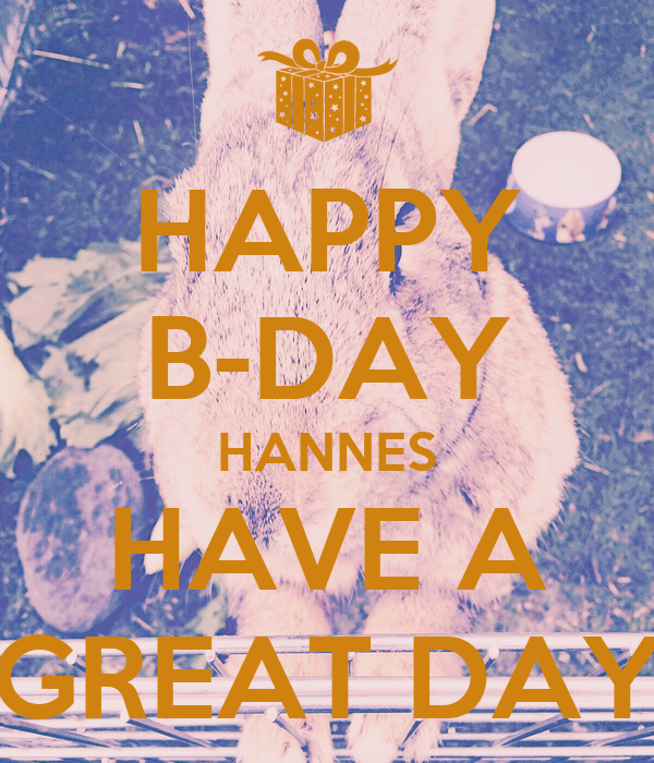 HAPPY B-DAY HANNES HAVE A GREAT DAY