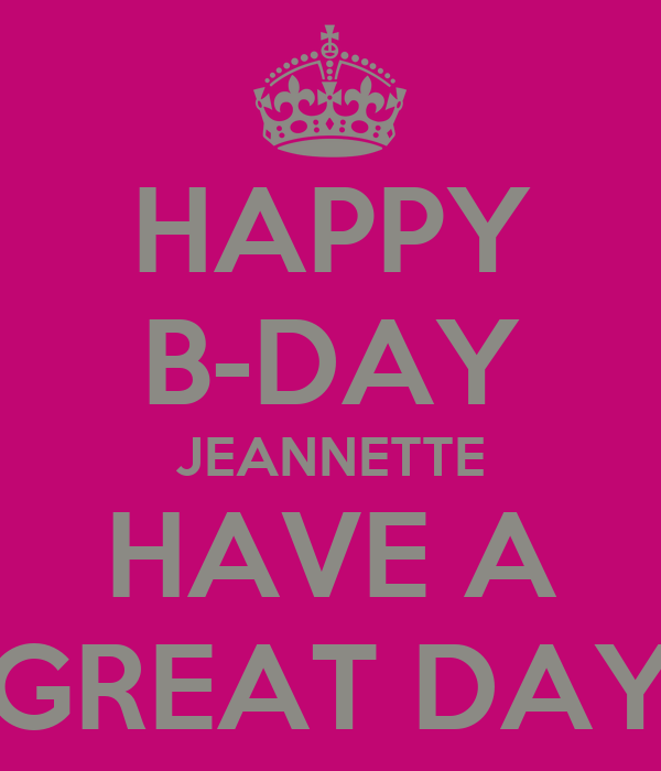 HAPPY B-DAY JEANNETTE HAVE A GREAT DAY