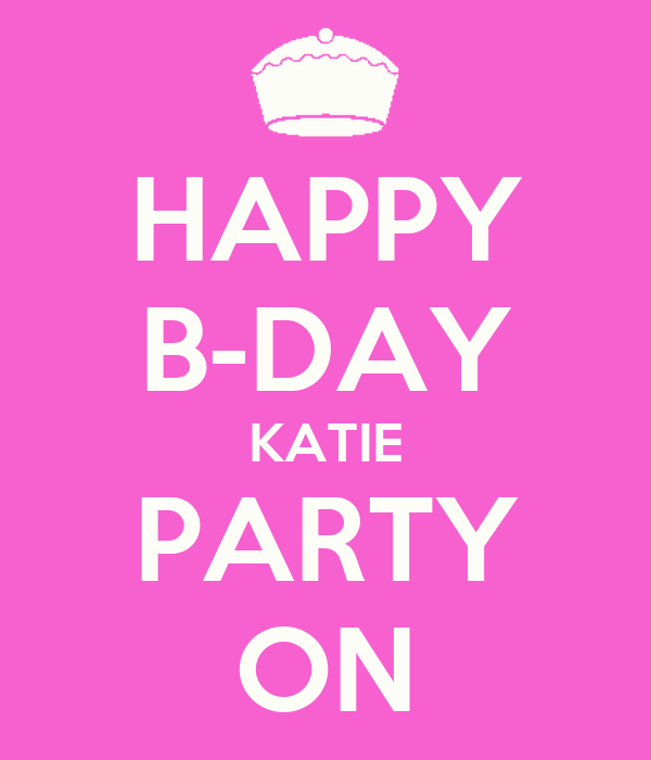 HAPPY B-DAY KATIE PARTY ON