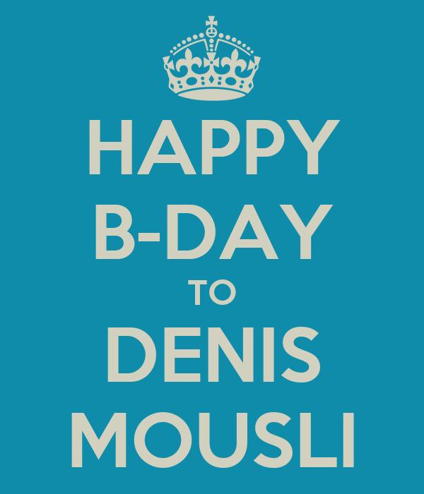 HAPPY B-DAY TO DENIS MOUSLI