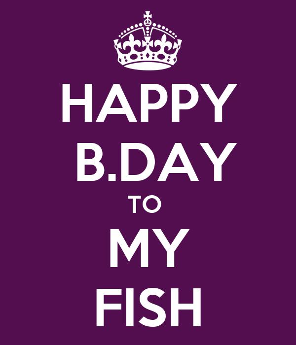 HAPPY    B.DAY  TO   MY   FISH