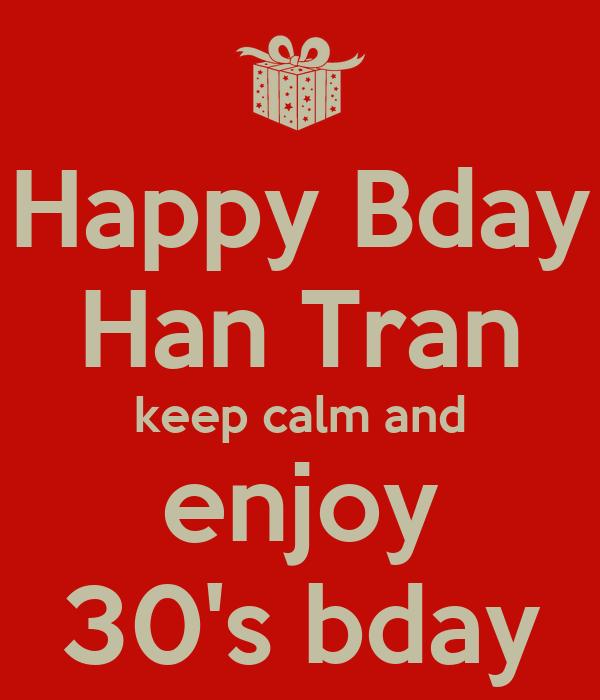 Happy Bday Han Tran keep calm and enjoy 30's bday