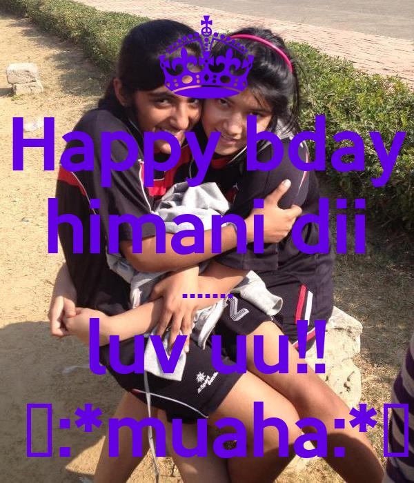 Happy bday himani dii ....... luv uu!!  😚:*muaha:*😘