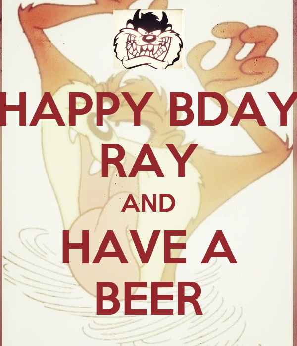 HAPPY BDAY RAY AND HAVE A BEER