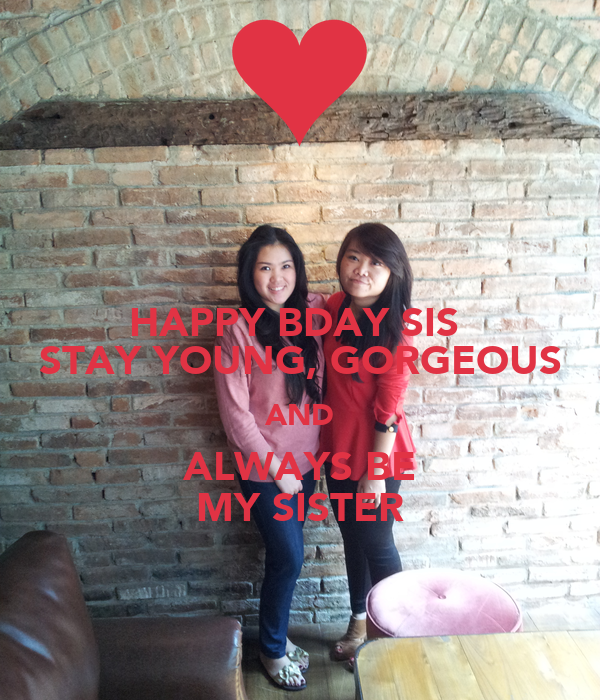 HAPPY BDAY SIS  STAY YOUNG, GORGEOUS AND ALWAYS BE MY SISTER