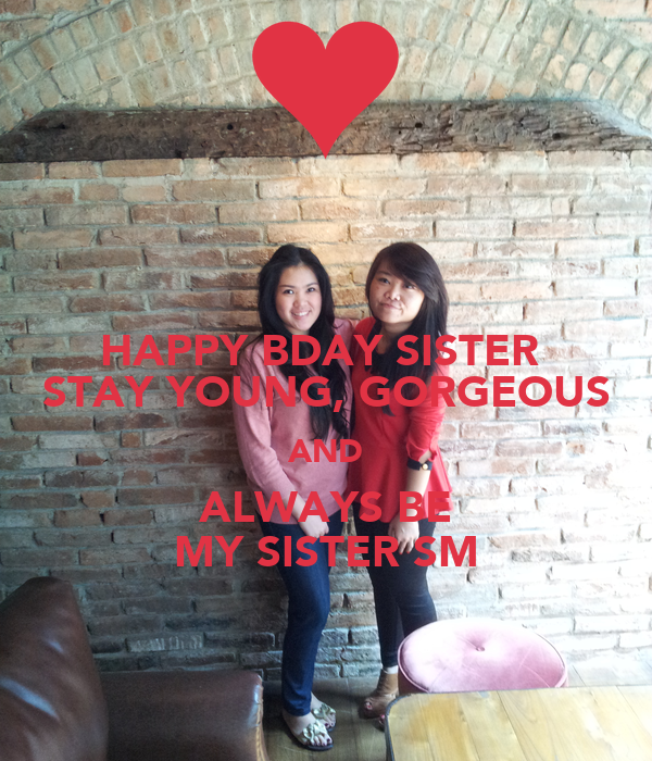 HAPPY BDAY SISTER  STAY YOUNG, GORGEOUS AND ALWAYS BE MY SISTER SM