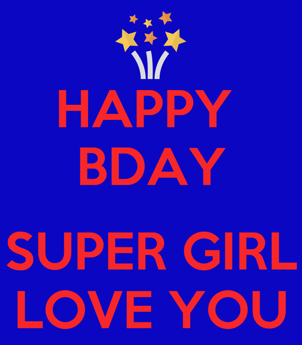 HAPPY  BDAY  SUPER GIRL LOVE YOU