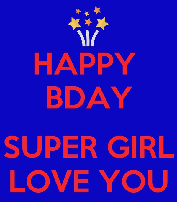 HAPPY  BDAY  SUPER GIRL LOVE YOU