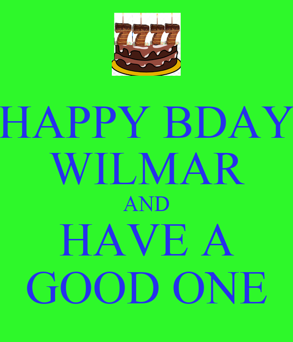 HAPPY BDAY WILMAR AND HAVE A GOOD ONE