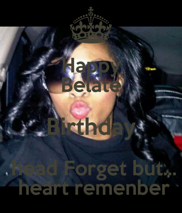 Happy Belate Birthday  head Forget but...  heart remenber
