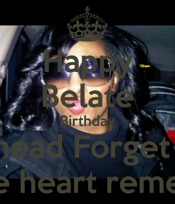 Happy Belate Birthday The head Forget but... The heart remenb