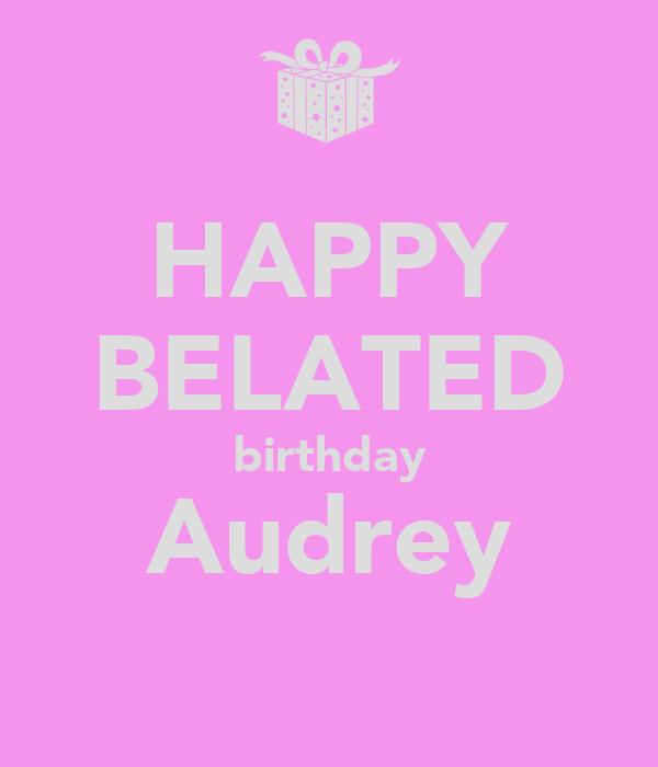 HAPPY BELATED birthday Audrey