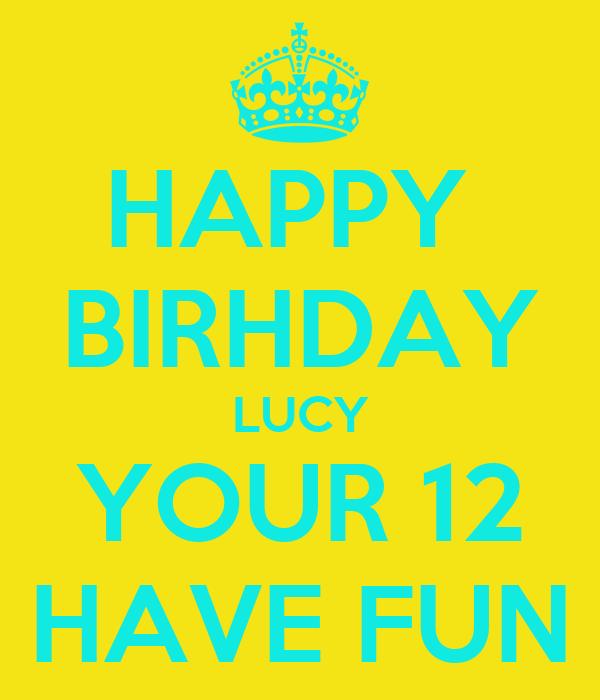 HAPPY  BIRHDAY LUCY YOUR 12 HAVE FUN