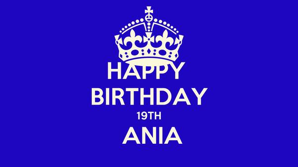 HAPPY  BIRTHDAY 19TH  ANIA