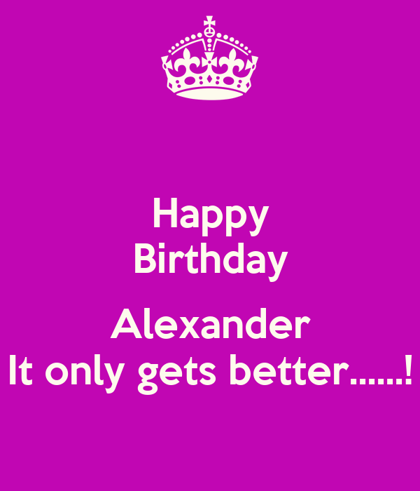 Happy Birthday  Alexander It only gets better......!
