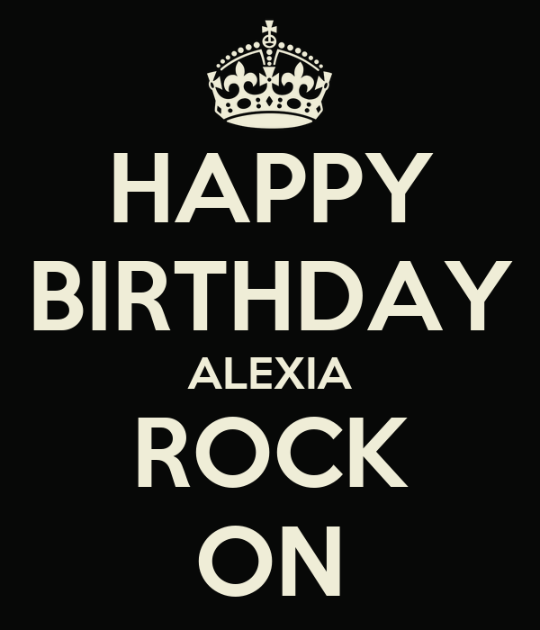HAPPY BIRTHDAY ALEXIA ROCK ON