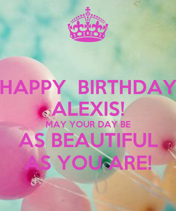 Happy Birthday Alexis May Your Day Be As Beautiful As You Are