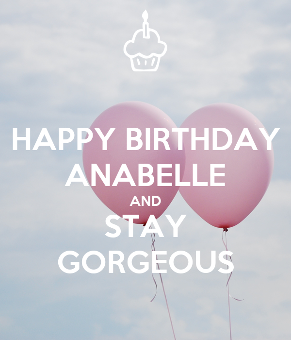 HAPPY BIRTHDAY ANABELLE AND STAY GORGEOUS