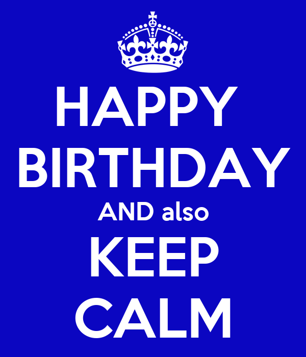 HAPPY  BIRTHDAY AND also KEEP CALM