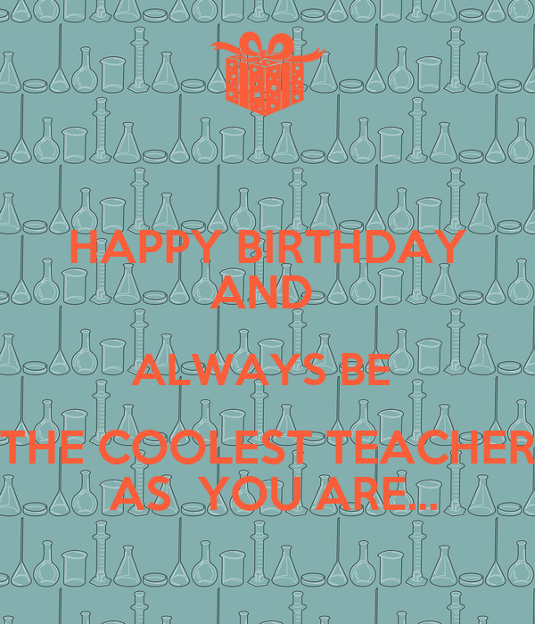 HAPPY BIRTHDAY AND  ALWAYS BE  THE COOLEST TEACHER  AS  YOU ARE...