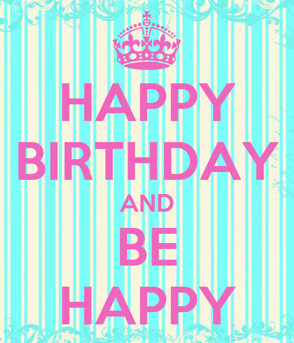 HAPPY BIRTHDAY AND BE HAPPY