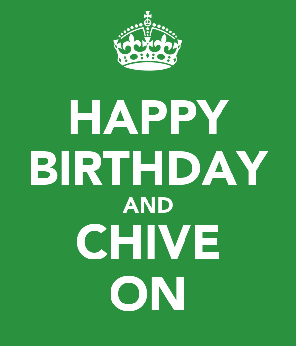 HAPPY BIRTHDAY AND CHIVE ON