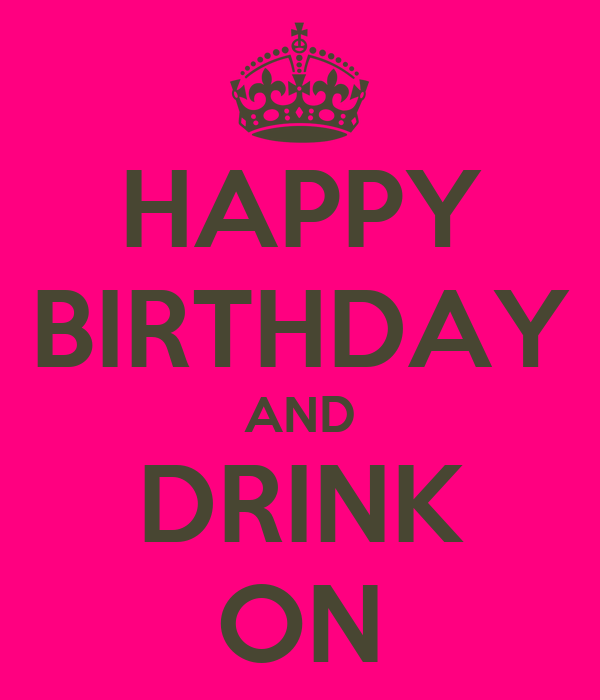 HAPPY BIRTHDAY AND DRINK ON