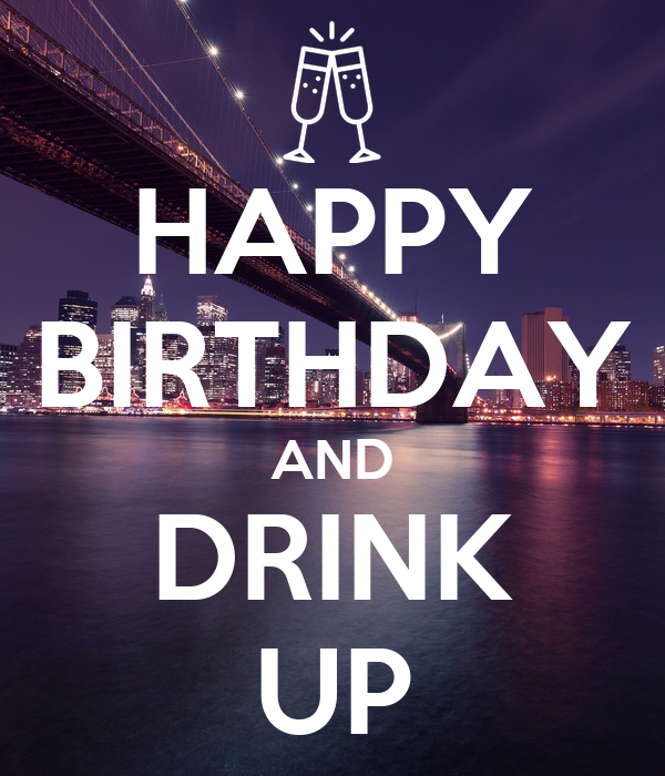 HAPPY BIRTHDAY AND DRINK UP