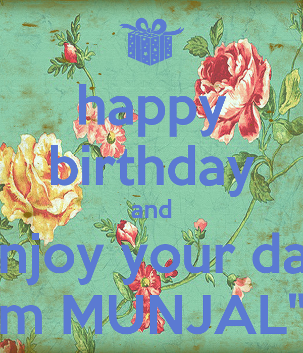 "happy birthday and enjoy your day from MUNJAL""S !!"