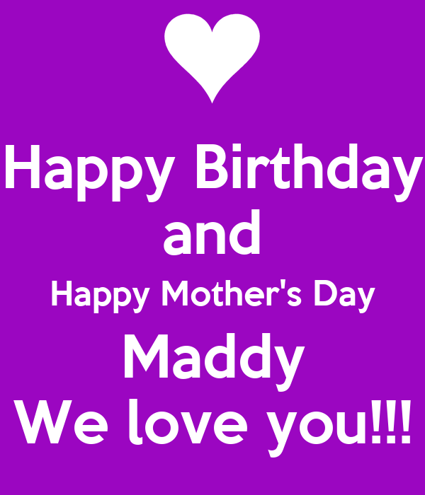 happy birthday and happy mothers day maddy we love you