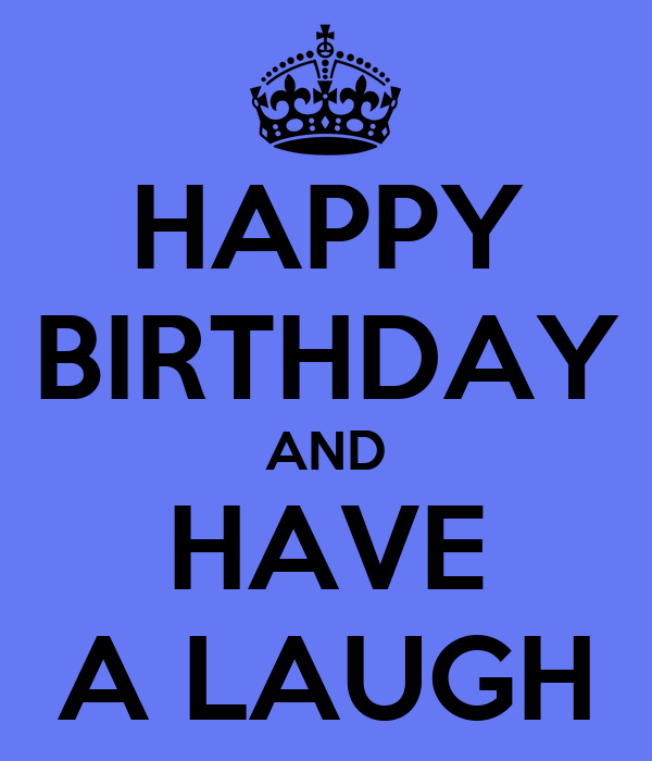 HAPPY BIRTHDAY AND HAVE A LAUGH