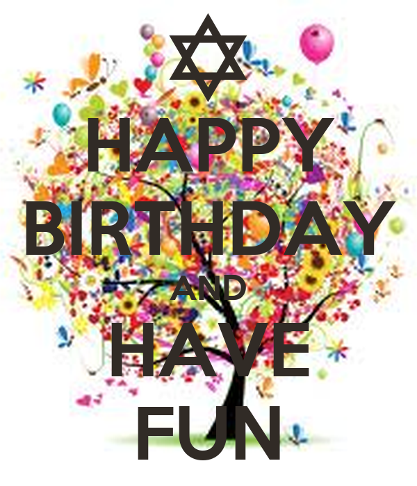 HAPPY BIRTHDAY AND HAVE FUN