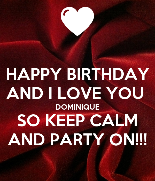 HAPPY BIRTHDAY AND I LOVE YOU  DOMINIQUE SO KEEP CALM AND PARTY ON!!!