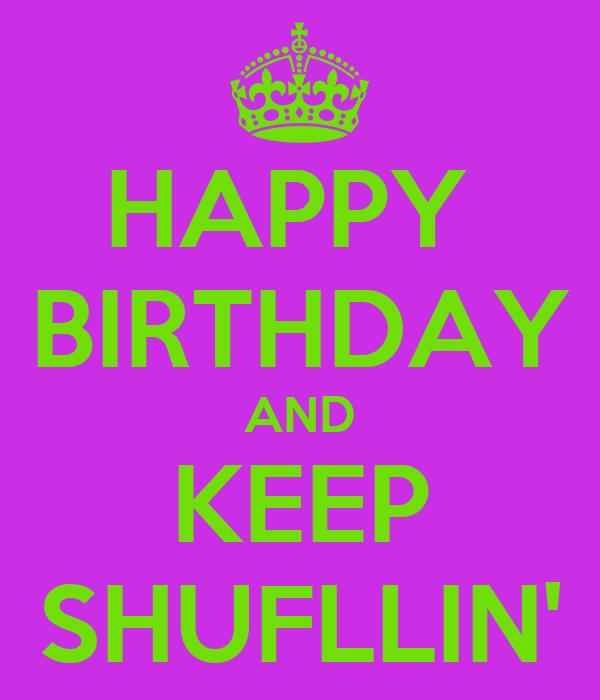 HAPPY  BIRTHDAY AND KEEP SHUFLLIN'