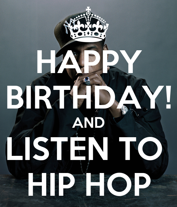HAPPY BIRTHDAY! AND LISTEN TO  HIP HOP