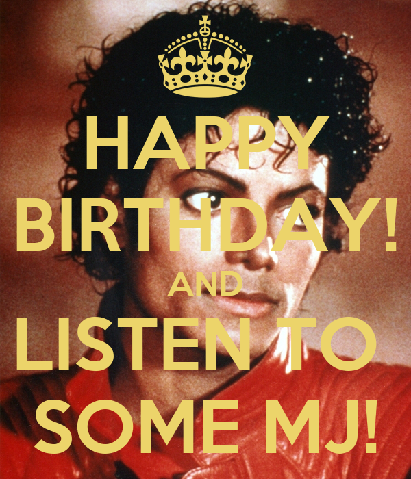 HAPPY BIRTHDAY! AND LISTEN TO  SOME MJ!