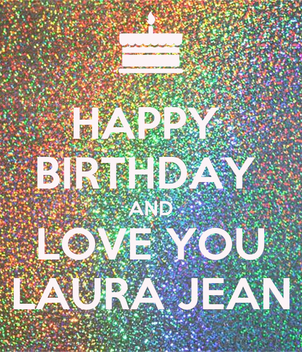 HAPPY  BIRTHDAY  AND LOVE YOU LAURA JEAN