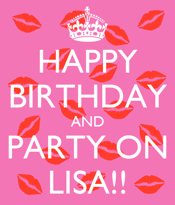HAPPY BIRTHDAY AND PARTY ON LISA!!