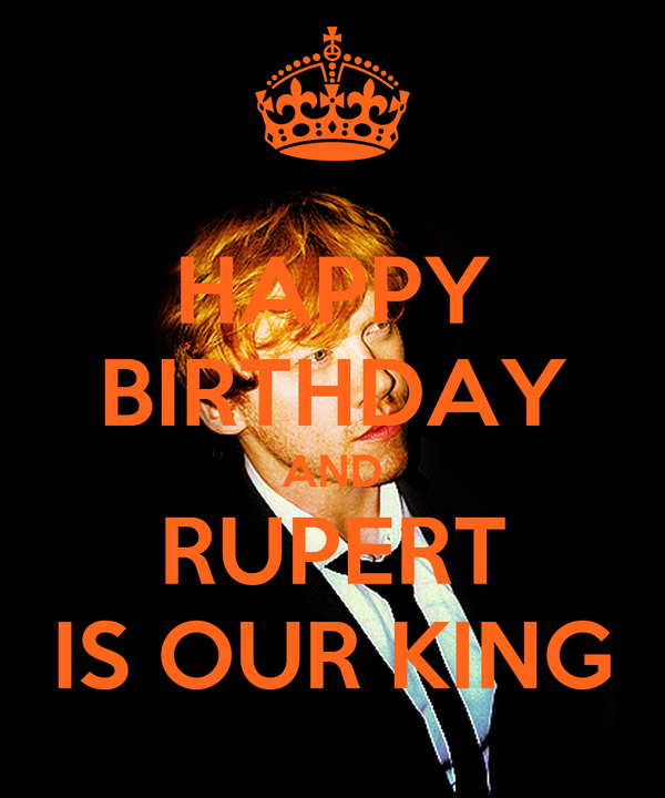 HAPPY BIRTHDAY AND RUPERT IS OUR KING