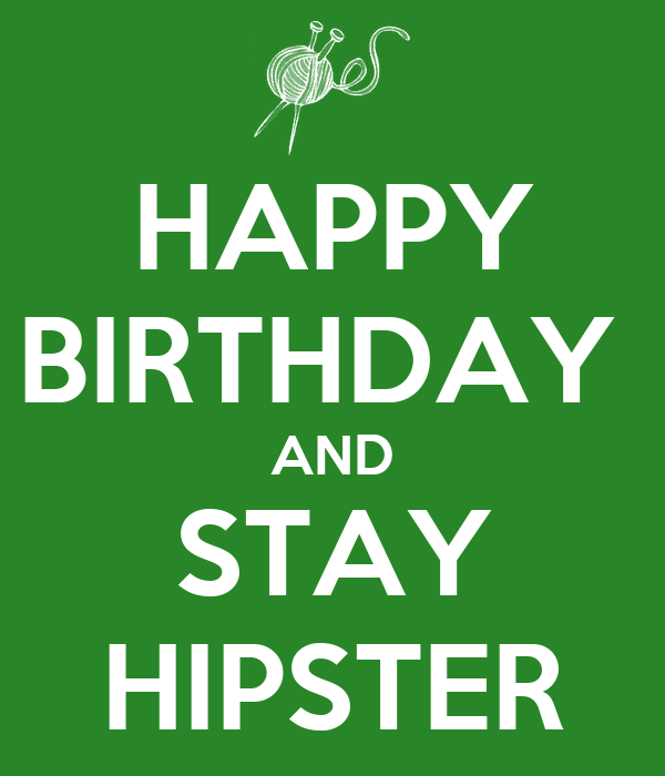 HAPPY BIRTHDAY  AND STAY HIPSTER