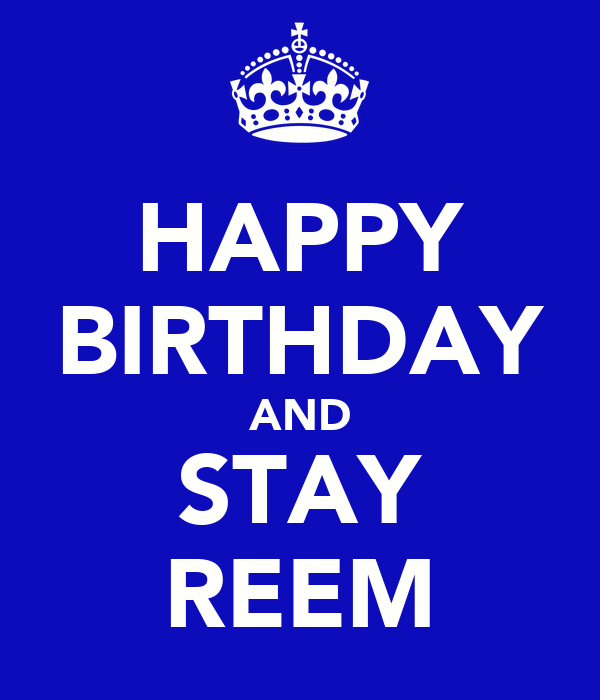 HAPPY BIRTHDAY AND STAY REEM