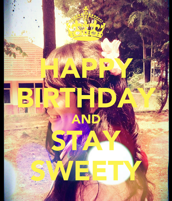 HAPPY BIRTHDAY AND STAY SWEETY