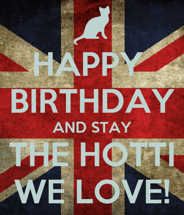 HAPPY  BIRTHDAY AND STAY THE HOTTI WE LOVE!