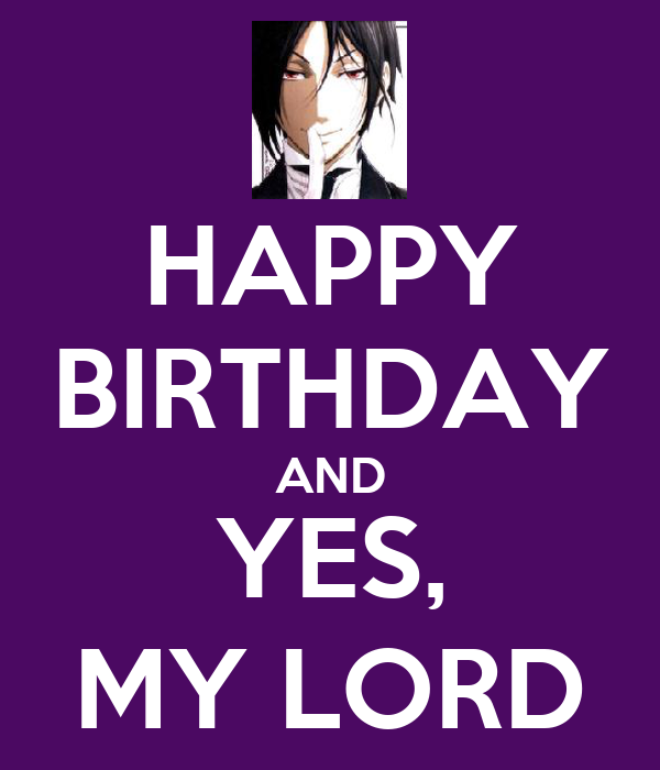 HAPPY BIRTHDAY AND YES, MY LORD