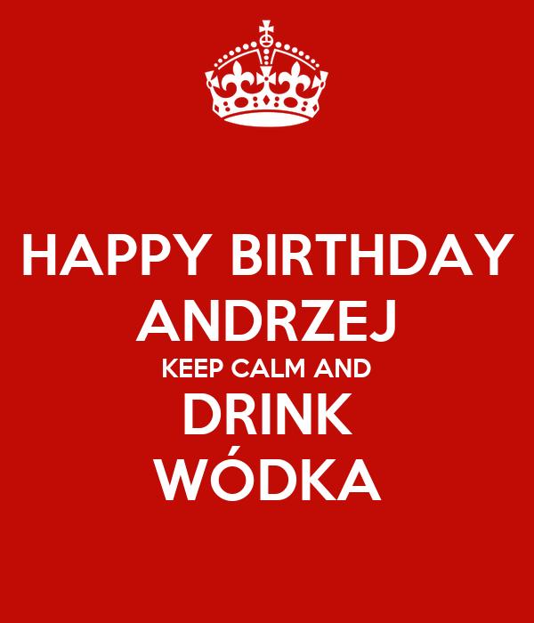 HAPPY BIRTHDAY ANDRZEJ KEEP CALM AND DRINK WÓDKA