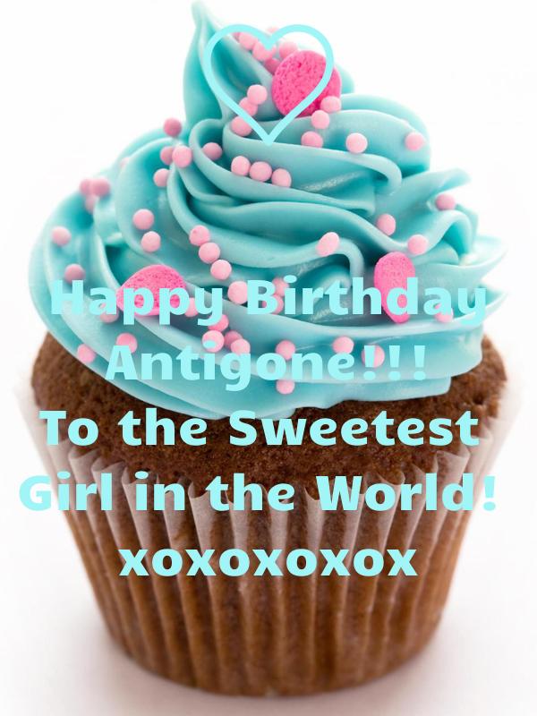 Happy Birthday Antigone!!! To the Sweetest  Girl in the World!  xoxoxoxox