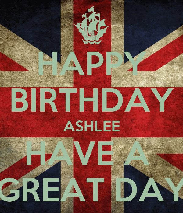 HAPPY BIRTHDAY ASHLEE HAVE A  GREAT DAY
