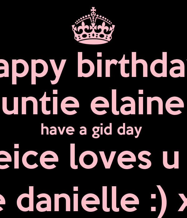 happy birthday  auntie elaine   have a gid day  ur neice loves u lots  love danielle :) xx x