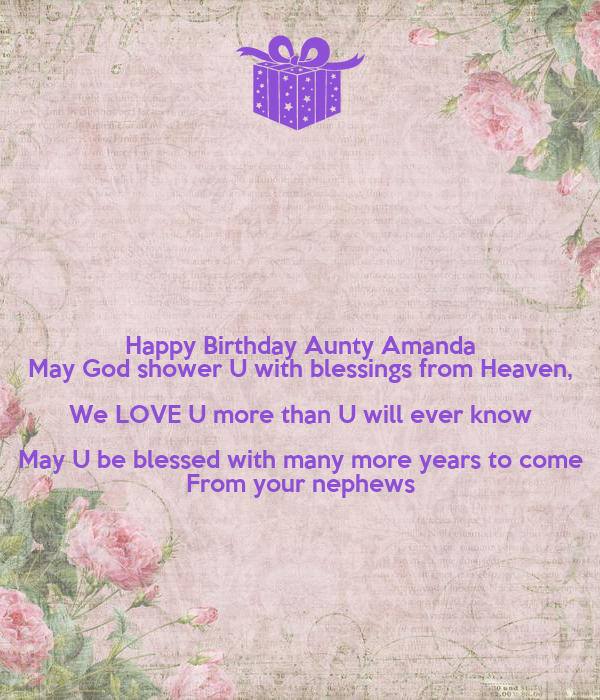 Happy Birthday Aunty Amanda May God shower U with blessings from Heaven, We LOVE U more than U will ever know May U be blessed with many more years to come From your nephews